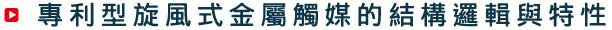專利型旋風式金屬觸媒的結構與特性